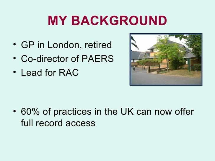 MY BACKGROUND <ul><li>GP in London, retired </li></ul><ul><li>Co-director of PAERS </li></ul><ul><li>Lead for RAC </li></u...