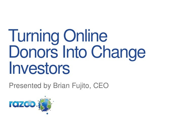 Turning Online Donors Into Change Investors<br />Presented by Brian Fujito, CEO<br />
