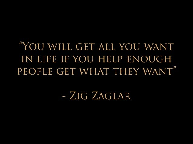 """""""You will get all you want  in life if you help enough  people get what they want""""  !  - Zig Zaglar"""