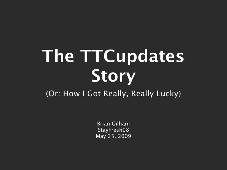 The TTCupdates      Story (Or: How I Got Really, Really Lucky)                Brian Gilham              StayFresh08       ...