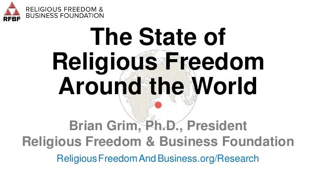 The State of Religious Freedom Around the World • Brian Grim, Ph.D., President Religious Freedom & Business Foundation Rel...