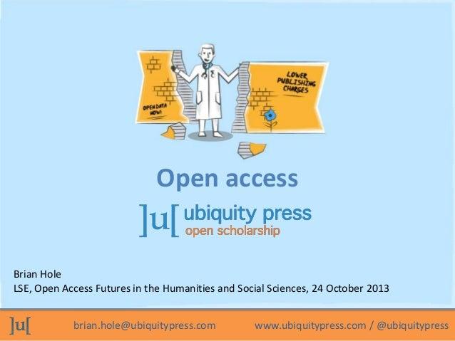 brian.hole@ubiquitypress.com www.ubiquitypress.com / @ubiquitypress Brian Hole LSE, Open Access Futures in the Humanities ...