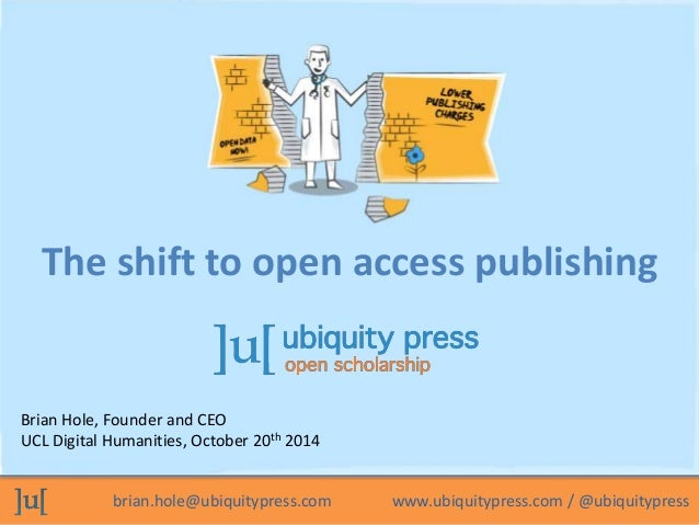 The shift to open access publishing  Brian Hole, Founder and CEO  UCL Digital Humanities, October 20th 2014  brian.hole@ub...