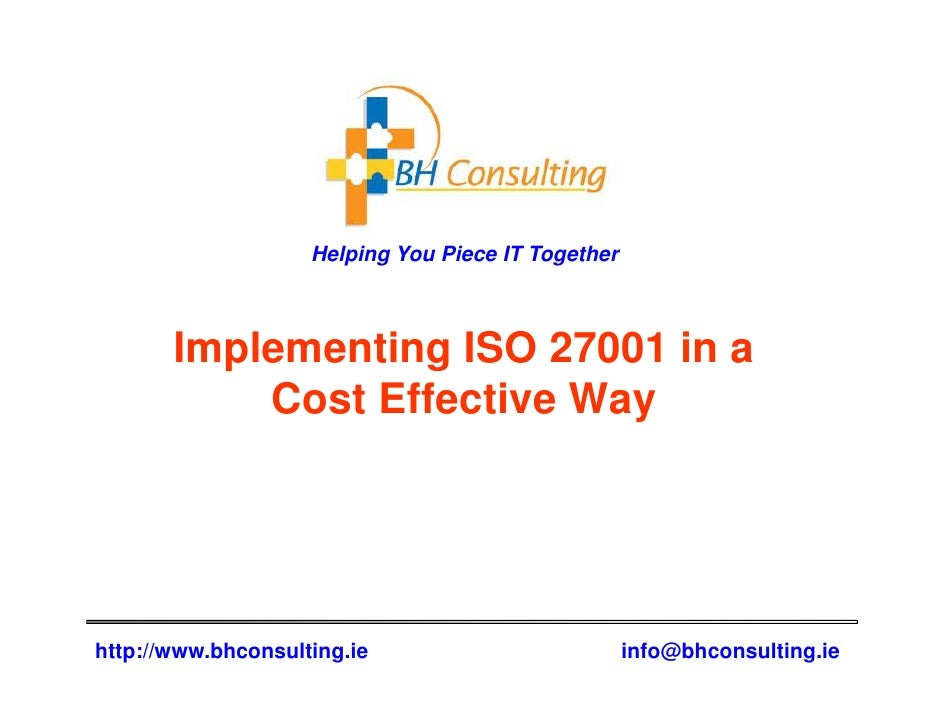 Helping You Piece IT Together       Implementing ISO 27001 in a           Cost Effective Wayhttp://www.bhconsulting.ie    ...