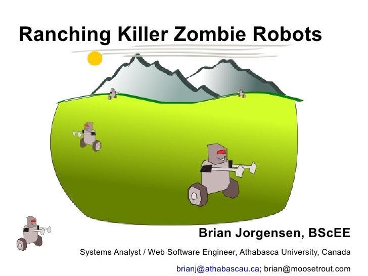 Ranching Killer Zombie Robots <ul><li>Brian Jorgensen, BScEE </li></ul><ul><li>Systems Analyst / Web Software Engineer, At...