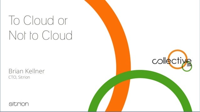 To Cloud or Not to Cloud Brian Kellner CTO, Sitrion Let's answer the question