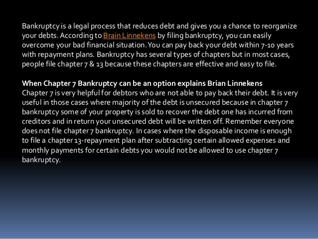 Bankruptcy is a legal process that reduces debt and gives you a chance to reorganize your debts. According to Brain Linnek...