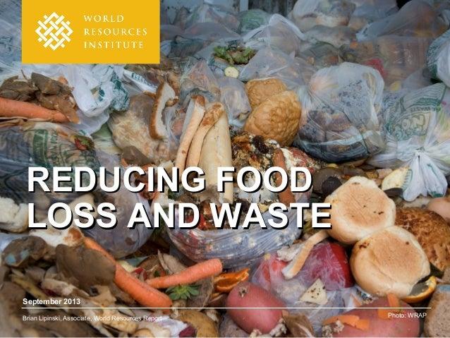September 2013 Brian Lipinski, Associate, World Resources Report Photo: WRAP REDUCING FOODREDUCING FOOD LOSS AND WASTELOSS...
