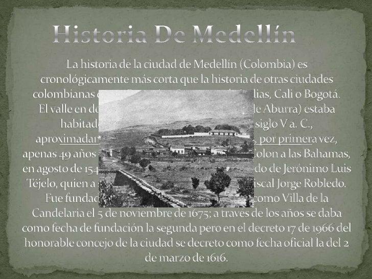 Historia De Medellín<br />La historia de la ciudad de Medellín (Colombia) es cronológicamente más corta que la historia de...