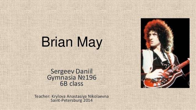 Brian May Sergeev Daniil Gymnasia №196 6B class Teacher: Krylova Anastasiya Nikolaevna Saint-Petersburg 2014