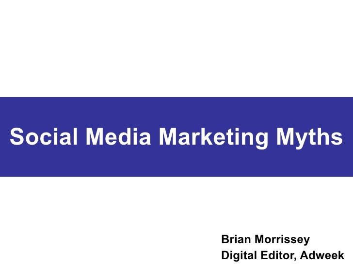 Social Media Marketing Myths Brian Morrissey Digital Editor, Adweek