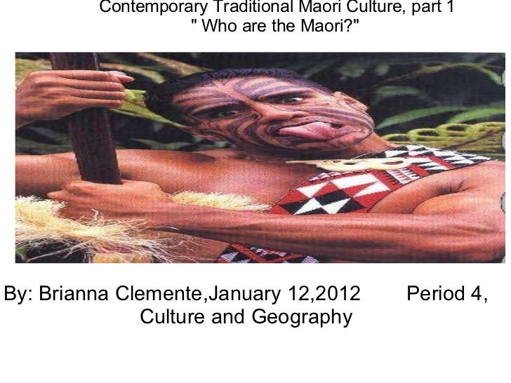 By: Brianna Clemente,January 12,2012        Period 4, Culture and Geography            Contemporary Traditional Maori Cult...