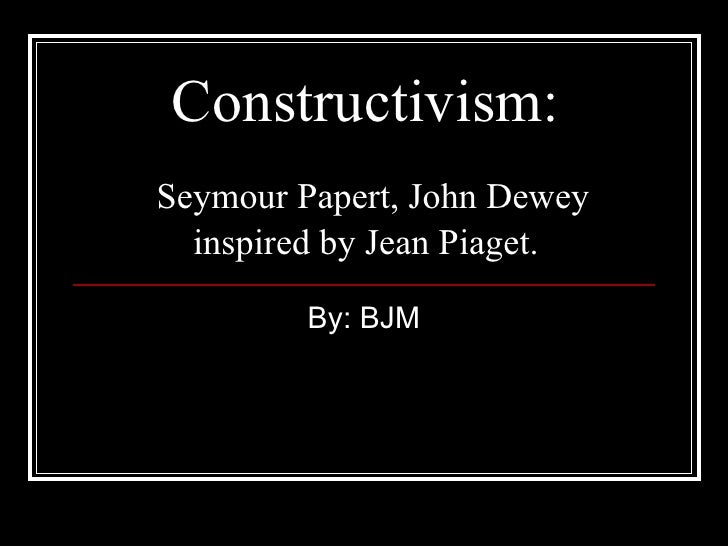 Constructivism:   Seymour Papert, John Dewey inspired by Jean Piaget.   By: BJM