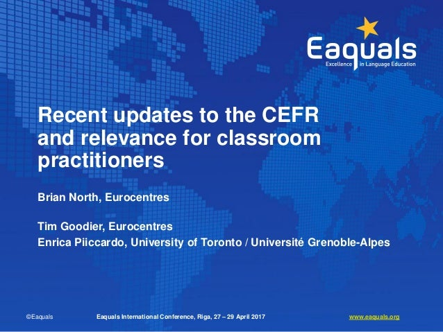Recent updates to the CEFR and relevance for classroom practitioners Brian North, Eurocentres Tim Goodier, Eurocentres Enr...