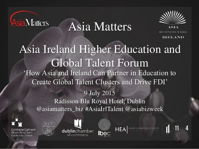 Asia Matters Asia Ireland Higher Education and Global Talent Forum 9 July 2015 Radisson Blu Royal Hotel, Dublin @asiamatte...
