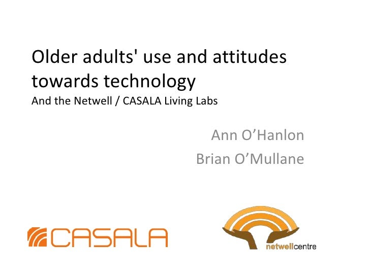 Older adults' use and attitudes towards technology And the Netwell / CASALA Living Labs<br />Ann O'Hanlon<br />Brian O'Mul...