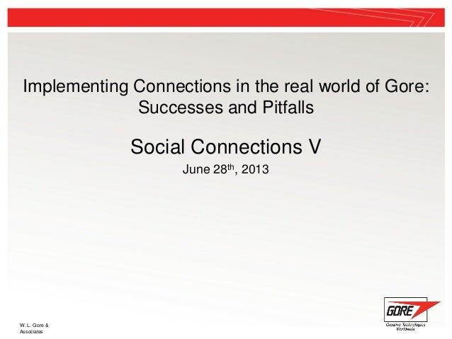W. L. Gore & Associates Implementing Connections in the real world of Gore: Successes and Pitfalls Social Connections V Ju...