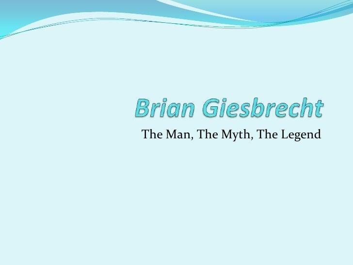 Brian Giesbrecht<br />The Man, The Myth, The Legend<br />