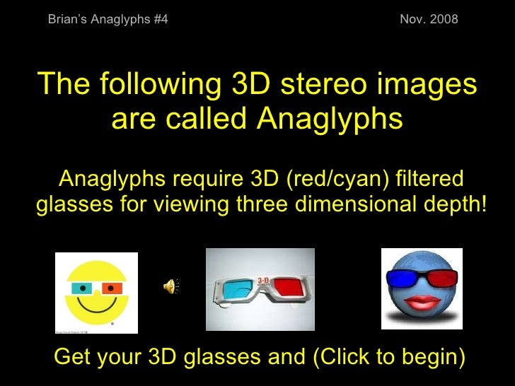 The following 3D stereo images are called Anaglyphs Anaglyphs require 3D (red/cyan) filtered glasses for viewing three dim...
