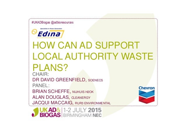 HOW CAN AD SUPPORT LOCAL AUTHORITY WASTE PLANS? #UKADBiogas @adbioresources CHAIR: DR DAVID GREENFIELD, SOENECS PANEL: BRI...