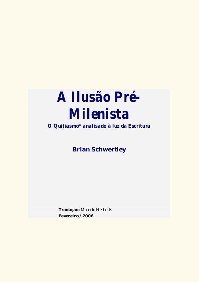 A Ilusão Pré- Milenista O Quiliasmo* analisado à luz da Escritura Brian Schwertley Tradução: Marcelo Herberts Fevereiro / ...