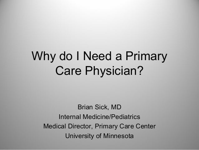 Why do I Need a Primary   Care Physician?            Brian Sick, MD     Internal Medicine/Pediatrics Medical Director, Pri...