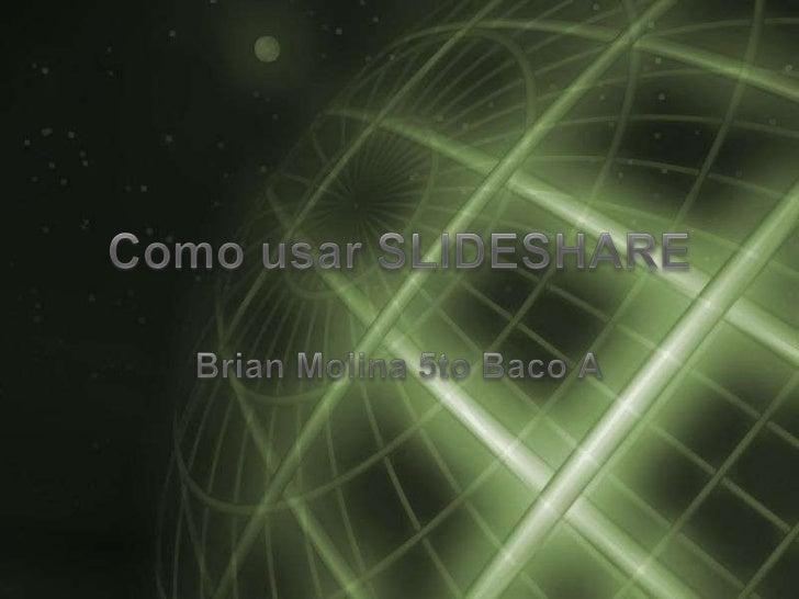 Como usar SLIDESHARE<br />Brian Molina 5to Baco A<br />