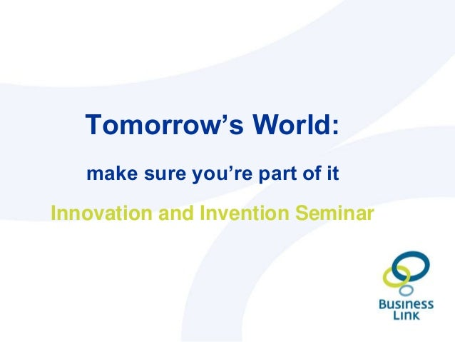 Tomorrow's World: make sure you're part of it Innovation and Invention Seminar