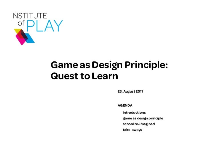 Game as Design Principle:Quest to Learn              23. August 2011              AGENDA                 introductions    ...