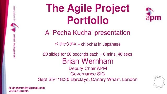 The Agile Project  Portfolio  A 'Pecha Kucha' presentation  ペチャクチャ= chit-chat in Japanese  20 slides for 20 seconds each =...