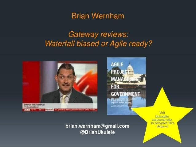 Brian Wernham Gateway reviews: Waterfall biased or Agile ready?  brian.wernham@gmail.com @BrianUkulele  Visit bit.ly/agile...
