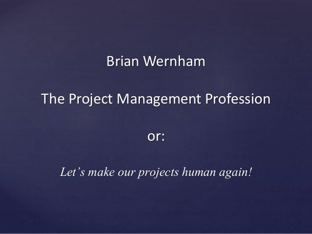 Brian Wernham The Project Management Profession or: Let's make our projects human again!