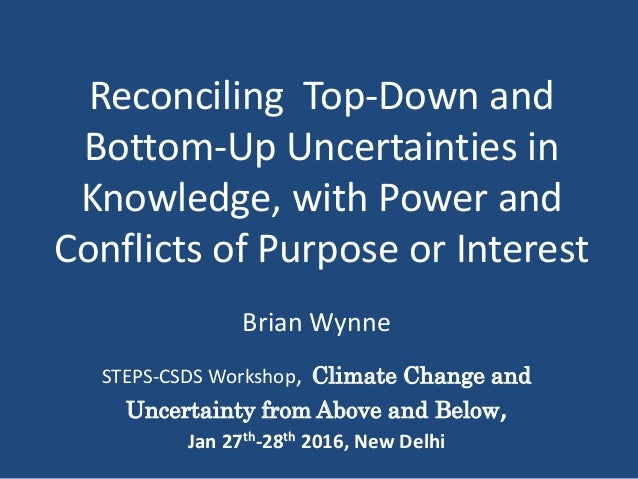 Reconciling Top-Down and Bottom-Up Uncertainties in Knowledge, with Power and Conflicts of Purpose or Interest Brian Wynne...