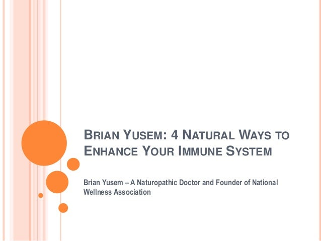 BRIAN YUSEM: 4 NATURAL WAYS TO ENHANCE YOUR IMMUNE SYSTEM Brian Yusem – A Naturopathic Doctor and Founder of National Well...
