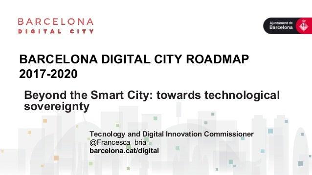 BARCELONA DIGITAL CITY ROADMAP 2017-2020 Tecnology and Digital Innovation Commissioner @Francesca_bria barcelona.cat/digit...