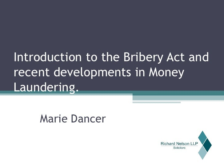 Introduction to the Bribery Act and recent developments in Money Laundering. Marie Dancer