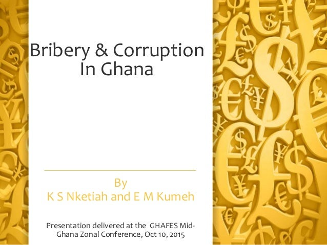 Bribery & Corruption In Ghana By K S Nketiah and E M Kumeh Presentation delivered at the GHAFES Mid- Ghana Zonal Conferenc...