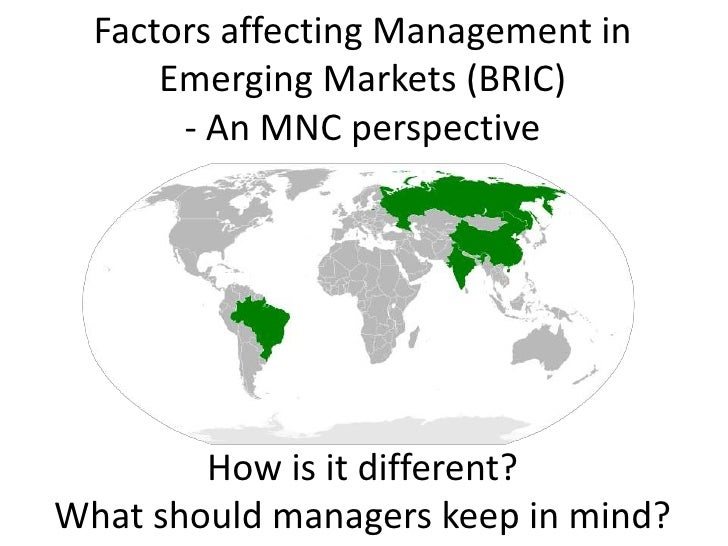 Factors affecting Management in Emerging Markets (BRIC)- An MNC perspective How is it different?What should managers keep ...