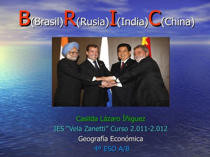 "B(Brasil)R(Rusia)I(India)C(China)             Casilda Lázaro Íñiguez      IES ""Vela Zanetti"" Curso 2.011-2.012            ..."