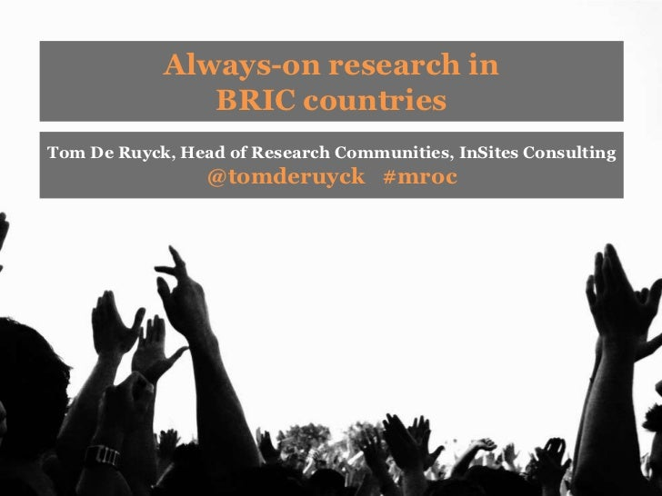 Always-on research in               BRIC countriesTom De Ruyck, Head of Research Communities, InSites Consulting          ...