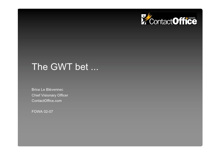 The GWT bet ...  Brice Le Blévennec Chief Visionary Officer ContactOffice.com   FOWA 02-07