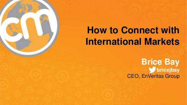 How to Connect with  International Markets  Brice Bay  bricejbay  CEO, EnVeritas Group  #CMWorld