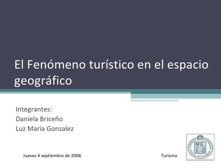 El Fenómeno turístico en el espacio geográfico Integrantes:  Daniela Briceño Luz María Gonzalez Jueves 4 septiembre de 200...