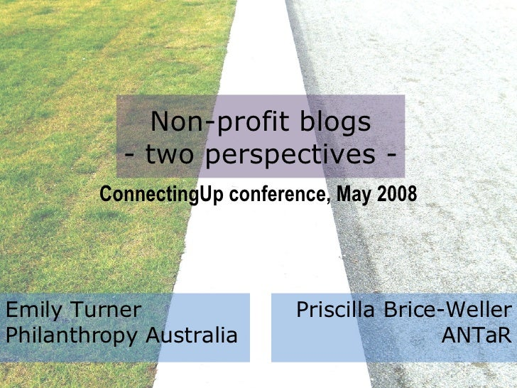 Non-profit blogs - two perspectives - ConnectingUp conference, May 2008 Emily Turner  Philanthropy Australia Priscilla Bri...