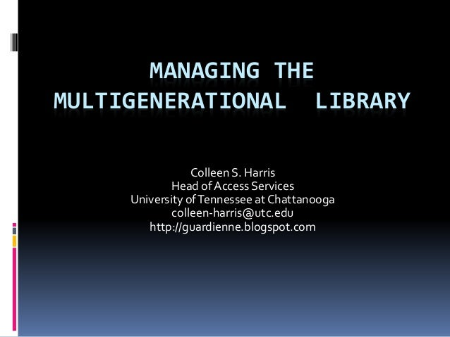 MANAGING THE MULTIGENERATIONAL LIBRARY Colleen S. Harris Head of Access Services University ofTennessee at Chattanooga col...