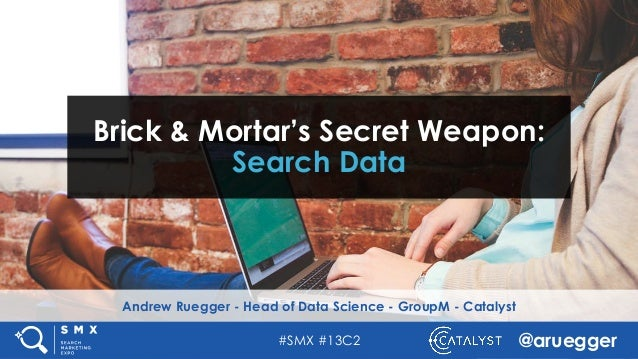#SMX #13C2 @aruegger Andrew Ruegger - Head of Data Science - GroupM - Catalyst Brick & Mortar's Secret Weapon: Search Data