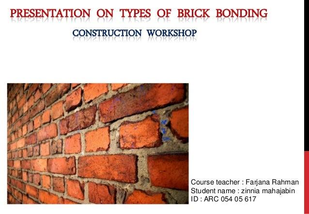PRESENTATION ON TYPES OF BRICK BONDING CONSTRUCTION WORKSHOP Course teacher : Farjana Rahman Student name : zinnia mahajab...