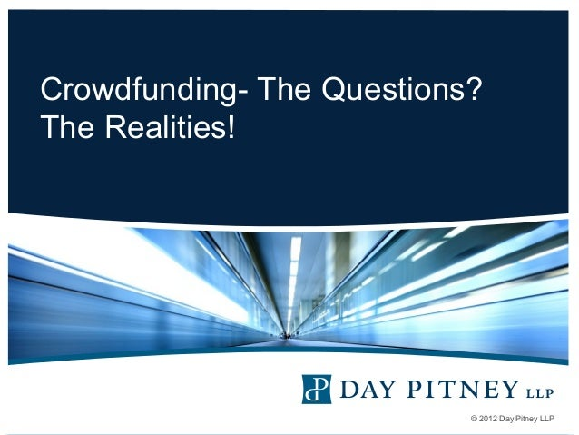 Crowdfunding- The Questions? The Realities!  © 2012 Day Pitney LLP