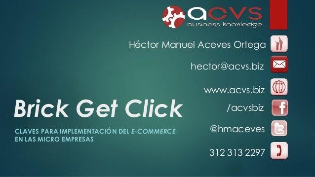 Héctor Manuel Aceves Ortega hector@acvs.biz  Brick Get Click CLAVES PARA IMPLEMENTACIÓN DEL E-COMMERCE EN LAS MICRO EMPRES...