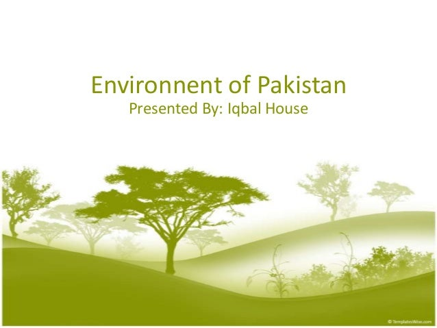Environnent of Pakistan   Presented By: Iqbal House